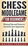 Chess For Beginners: Winning Tips And Tactics To Dominate Your Opponents (chess Middlegame)-Templar, Magnus