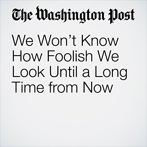 We Won't Know How Foolish We Look Until a Long Time from Now audiobook cover art