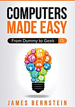 Computers Made Easy: From Dummy To Geek by [James Bernstein]