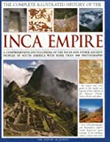 The Complete Illustrated History of the Inca Empire: A comprehensive encyclopedia of the Incas and other ancient peoples of South America, with more than 1000 photographs