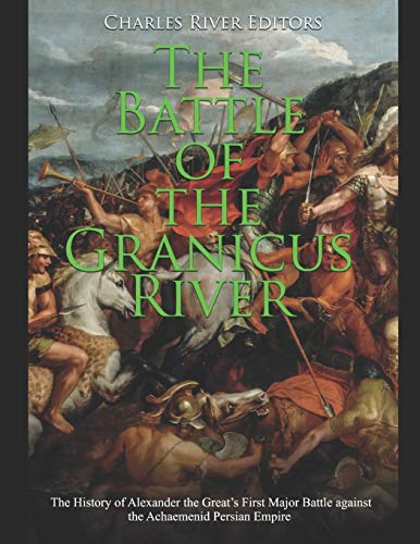 The Battle of the Granicus River: The History of Alexander the Great's First Major Battle against the Achaemenid Persian Empire