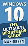 Windows 10: The Ultimate Beginners Guide (Book 1, Windows 10, Windows, Windows 10 Guide, Windows 10 Handbook, Windows Operating System, Windows 10 Manual) (English Edition)