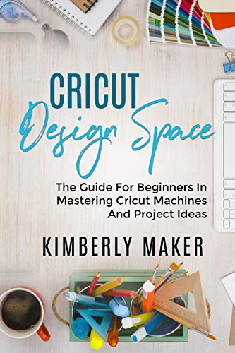 CRICUT DESIGN SPACE: The guide for beginners in Mastering Cricut machines (English Edition)