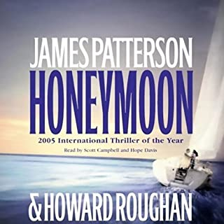 Honeymoon                   Written by:                                                                                                                                 James Patterson,                                                                                        Howard Roughan                               Narrated by:                                                                                                                                 Hope Davis,                                                                                        Campbell Scott                      Length: 6 hrs and 52 mins     3 ratings     Overall 5.0