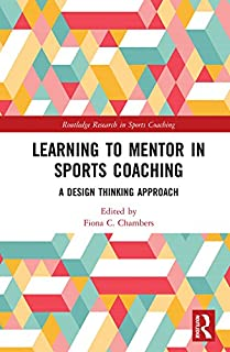 Learning to Mentor in Sports Coaching: A Design Thinking Approach (Routledge Research in Sports Coaching)