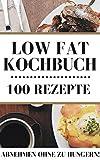 100 Rezepte Low Fat Kochbuch! Frühstück, Mittag und Abendessen Rezepte zum einfachen abnehmen