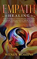Empath Healing: How to Embrace Your Empathy, Deal With Emotional Overload and Get Rid of Negative Energy, Narcissism and Energy Vampires
