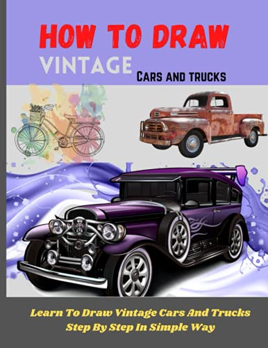 How To Draw Vintage Cars And Trucks: A drawing book To Draw Step By Step In Simple Way (Including; Borgward P100, Rolls Royce, Volkswagen Beetle1940 Ford Deluxe And Many More )