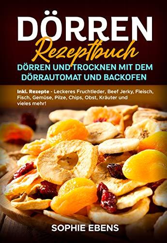 Dörren Rezeptbuch: Dörren und Trocknen mit dem Dörrautomat und Backofen - Inkl. Rezepte - Leckeres Fruchtleder, Beef Jerky, Fleisch, Fisch, Gemüse, Pilze, Chips, Obst, Kräuter und vieles mehr!