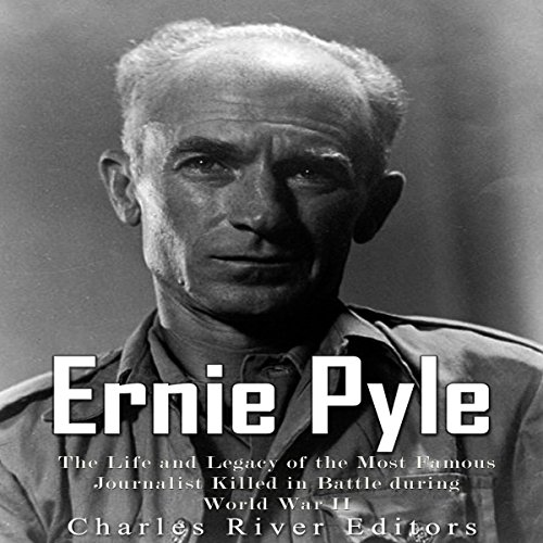 Ernie Pyle: The Life and Legacy of the Most Famous Journalist Killed in Battle during World War II audiobook cover art