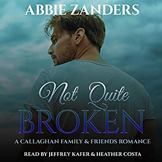Not Quite Broken     A Callaghan Family & Friends Romance              By:                                                                                                                                 Abbie Zanders                               Narrated by:                                                                                                                                 Jeffrey Kafer,                                                                                        Heather Costa                      Length: 6 hrs and 50 mins     2 ratings     Overall 4.5