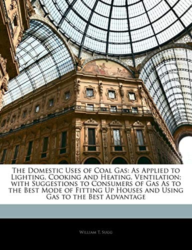 The Domestic Uses of Coal Gas: As Applied to Lighting, Cooking and Heating, Ventilation; with Suggestions to Consumers of Gas As to the Best Mode of ... Up Houses and Using Gas to the Best Advantage