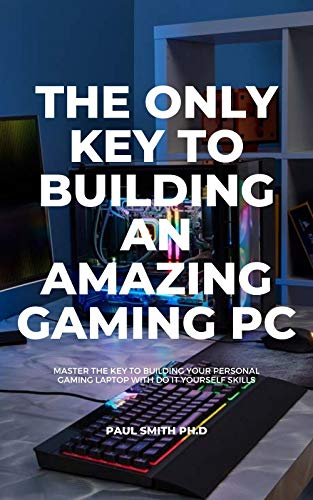 THE ONLY KEY TO BUILDING AN AMAZING GAMING PC: Master The Key To Building Your Personal Gaming Laptop With Do It Yourself Skills (English Edition)