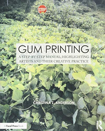 Gum Printing: A Step-by-Step Manual, Highlighting Artists and Their Creative Practice (Contemporary Practices in Alternative Process Photography)