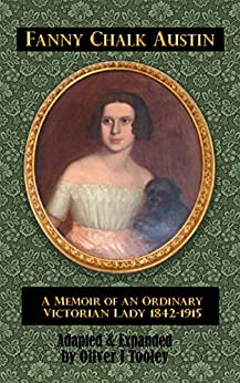 Fanny Chalk Austin: A Memoir of an Ordinary Victorian Lady (1842 to 1915) by [Oliver J. Tooley, Fanny Chalk Austin]
