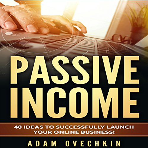 Passive Income: 40 Ideas to Successfully Launch Your Online Business audiobook cover art