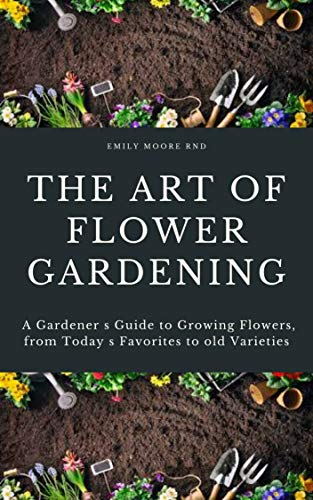 THE ART OF FLOWER GARDENING: A gardeners guide to growing flowers, from today's favorites to old favorites