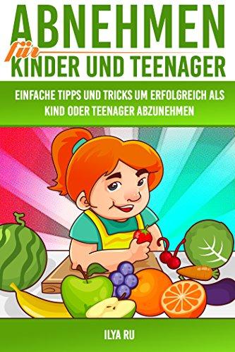 Abnehmen für Kinder und Teenager (Gesund abnehmen für Kinder und Jugendliche, Übergewicht bei Kindern und Jugendlichen): Einfache Tipps und Tricks, um erfolgreich als Kind oder Teenager abzunehmen!