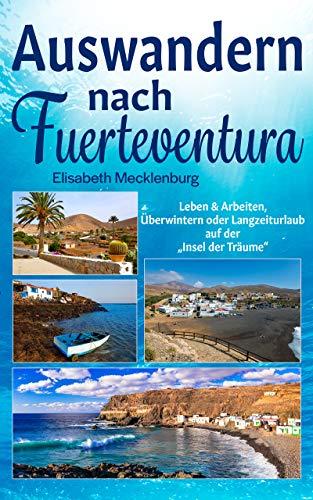 """Auswandern  nach Fuerteventura: Leben & Arbeiten, Überwintern oder Langzeiturlaub auf der """"Insel der Träume"""""""