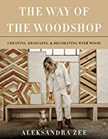 The Way of the Woodshop: Creating, Designing & Decorating with Wood