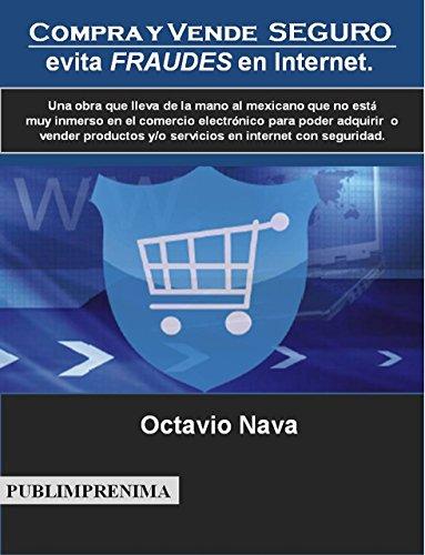 Compra y vende seguro: evita fraudes en Internet.: Una obra que lleva de la mano al mexicano que no está muy inmerso en el comercio electrónico para poder ... y/o servicios en internet (IONA nº 1)