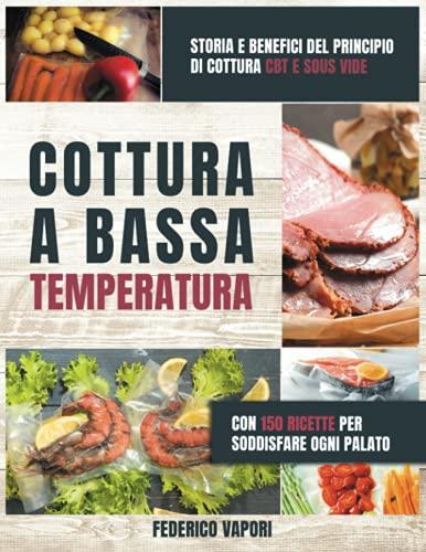 Cottura a Bassa Temperatura: Storia e Benefici del principio di cottura CBT e Sous Vide. Con 150 Ricette per Soddisfare Ogni Palato