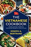 The Vietnamese Cookbook. Simple and Easy Traditional Vietnamese Recipes to Cook at Home