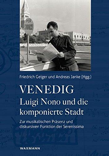 Venedig - Luigi Nono und die komponierte Stadt: Zur musikalischen Präsenz und diskursiven Funktion der Serenissima
