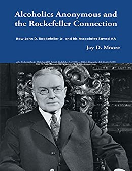 Alcoholics Anonymous and the Rockefeller Connection: How John D. Rockefeller Jr. and His Associates Saved AA by [Jay D. Moore]