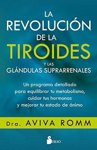 La revolución de la tiroides y las glándulas suprarrenales: Un programa detallado para equilibrar tu metabolismo, cuidar tus hormonas y mejorar tu estado de ánimo