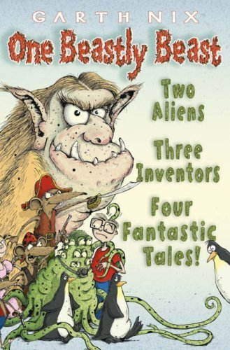 One Beastly Beast: Two aliens, three inventors, four fantastic tales by Garth Nix (2007-04-02)