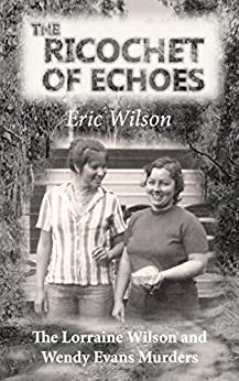 [Eric Wilson]のThe Ricochet of Echoes: The Lorraine Wilson and Wendy Evans Murders (English Edition)