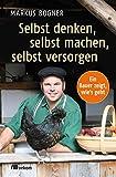 Selbst denken, selbst machen, selbst versorgen: Ein Bauer zeigt, wie's geht (Kindle Ausgabe)