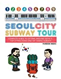 Seoul City Subway Tour (Full Color Edition): Complete Guide to Getting Around Seoul s Top Attractions by Just Taking the Subway