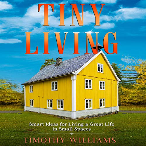 Tiny Living Smart Ideas For Living A Great Life In Small Spaces Audiobook Timothy Williams Audible Co Uk