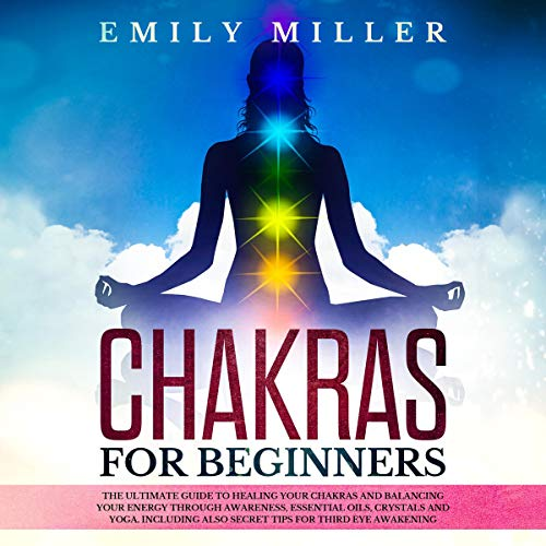 Chakras for Beginners: The Ultimate Guide to Healing Your Chakras and Balancing Your Energy Through Awareness, Essential Oils, Crystals and Yoga. Including Also Secret Tips for Third Eye Awakening audiobook cover art