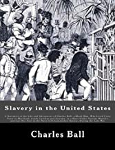 Slavery in the United States: A Narrative of the Life and Adventures of Charles Ball, a Black Man, Who Lived Forty Years in Maryland, South Carolina ... with Commodore Barney, During the Late War