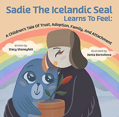 Sadie The Icelandic Seal Learns to Feel: A Children's Tale Of Trust, Adoption, Family, and Attachment