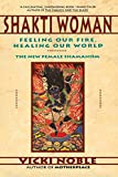 Shakti Woman: Feeling Our Fire, Healing Our World - The New Female Shamanism