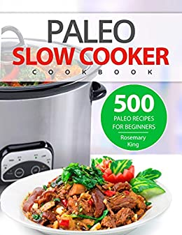 Paleo Slow Cooker Cookbook: 500 Paleo Recipes for Beginners (Crock Pot Recipes Book 1) by [Rosemary King]