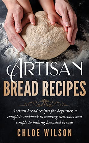 Artisan Bread Recipes: Artisan bread recipes for beginner, a complete cookbook to making delicious and simple to baking kneaded breads