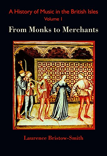 A History of Music in the British Isles, Volume 1: From Monks to Merchants (English Edition)