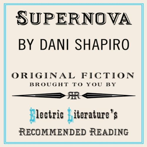 Supernova     Original Fiction Brought to You by Electric Literature's Recommended Reading              By:                                                                                                                                 Benjamin Samuel (introduction),                                                                                        Dani Shapiro                               Narrated by:                                                                                                                                 Kevin Stillwell                      Length: 39 mins     2 ratings     Overall 4.5