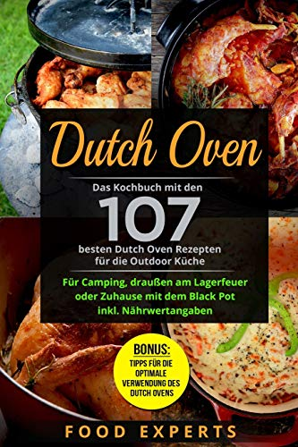 Dutch Oven: Das Kochbuch mit den 107 besten Dutch Oven Rezepten für die Outdoor Küche. Für Camping, draußen am Lagerfeuer oder Zuhause mit dem Black Pot inkl. Nährwertangaben