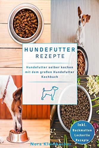 Hundefutter Rezepte: Hundefutter selber kochen mit dem großen Hundefutter Kochbuch. Inkl. Backmatten Leckerli Rezepte