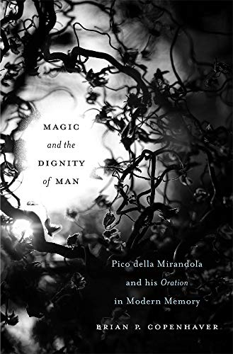 Magic and the Dignity of Man: Pico della Mirandola and His Oration in Modern Memory by Brian P. Copenhaver