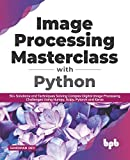 Image Processing Masterclass with Python: 50+ Solutions and Techniques Solving Complex Digital Image Processing Challenges Using Numpy, Scipy, Pytorch and Keras (English Edition)