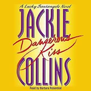 Dangerous Kiss     A Lucky Santangelo Novel              By:                                                                                                                                 Jackie Collins                               Narrated by:                                                                                                                                 Barbara Rosenblat                      Length: 14 hrs and 46 mins     51 ratings     Overall 4.2