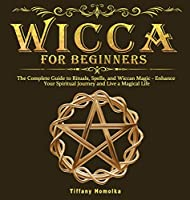 Wicca for Beginners: The Complete Guide to Rituals, Spells, and Wiccan Magic - Enhance Your Spiritual Journey and Live a Magical Life