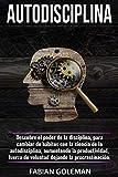 Autodisciplina: Descubre el Poder de la disciplina, para Cambiar de hábitos con La ciencia de la autodisciplina, aumentando la productividad, fuerza de voluntad dejando la procrastinación